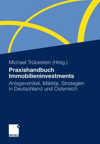 Praxishandbuch Immobilieninvestments: Anlagevehikel, Märkte, Strategien in Deutschland und Österreich