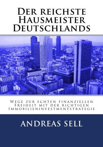 Der reichste Hausmeister Deutschlands: Wege zur echten finanziellen Freiheit mit der richtigen Immobilieninvestmentstrategie