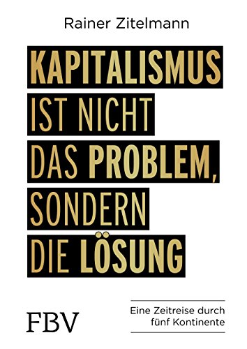 Kapitalismus ist nicht das Problem, sondern die Lösung: Eine Zeitreise durch 5 Kontinente